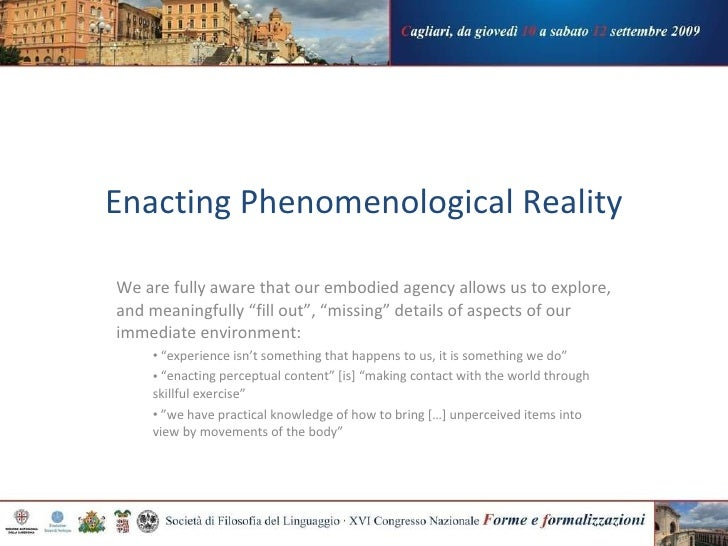 Enacting Phenomenological   Reality <ul><li>We are fully aware that our embodied agency allows us to explore, and meaningf...