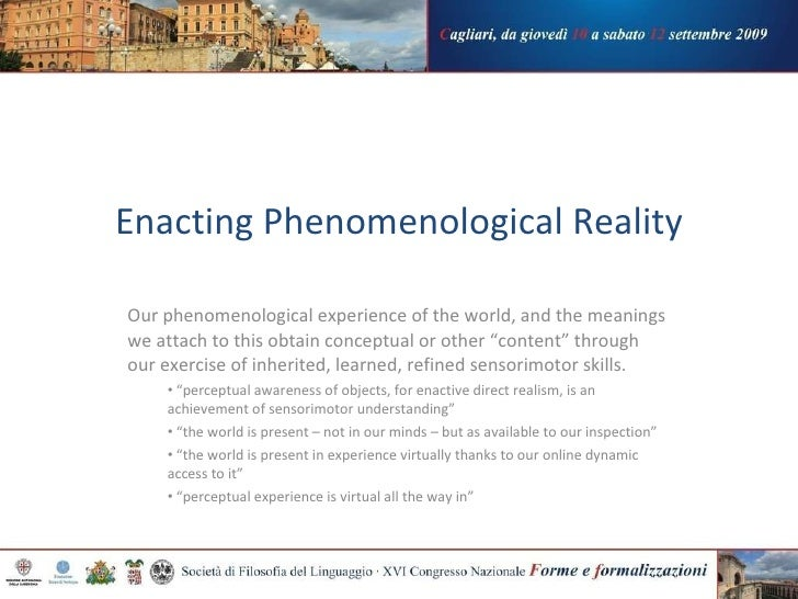 Enacting Phenomenological Reality <ul><li>Our phenomenological experience of the world, and the meanings we attach to this...