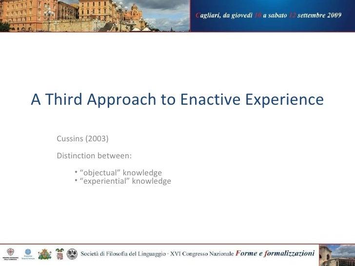 A Third Approach to Enactive Experience <ul><li>Cussins (2003)  </li></ul><ul><li>Distinction between:  </li></ul><ul><ul>...