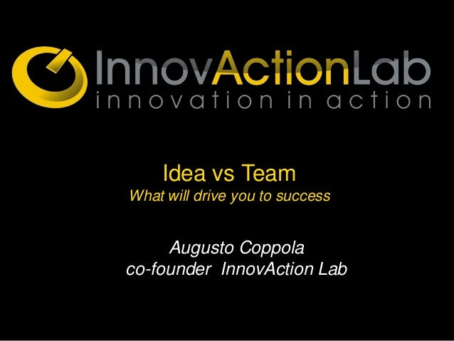 Idea vs TeamWhat will drive you to success     Augusto Coppolaco-founder InnovAction Lab
