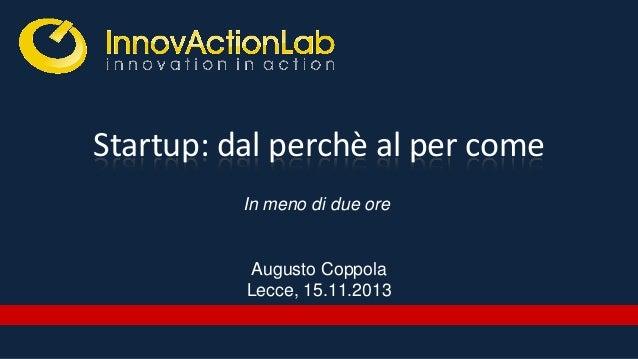 Startup: dal perchè al per come In meno di due ore  Augusto Coppola Lecce, 15.11.2013