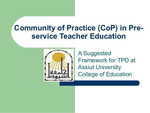 Community of Practice (CoP) in Pre-service Teacher EducationA SuggestedFramework for TPD atAssiut UniversityCollege of Edu...