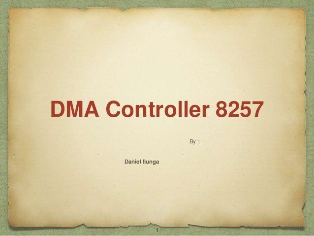 DMA Controller 8257  By :  Daniel Ilunga  1
