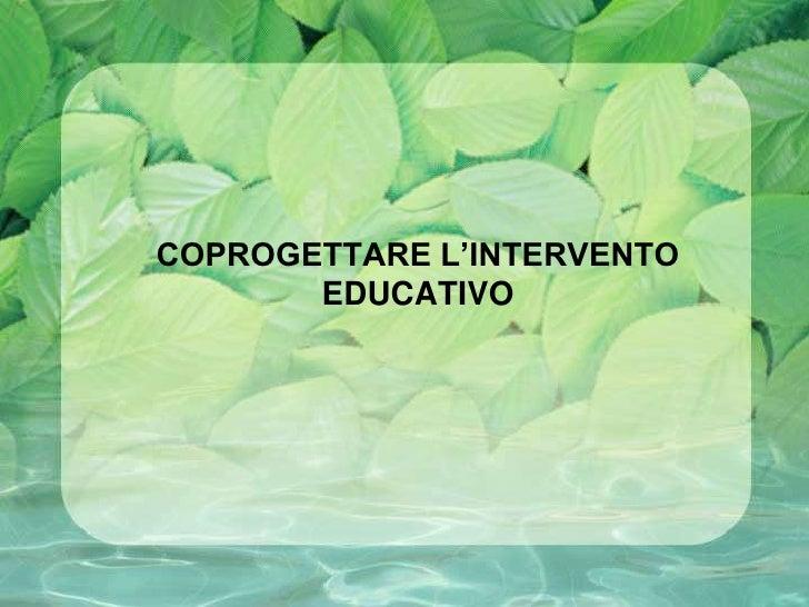 COPROGETTARE L'INTERVENTO        EDUCATIVO