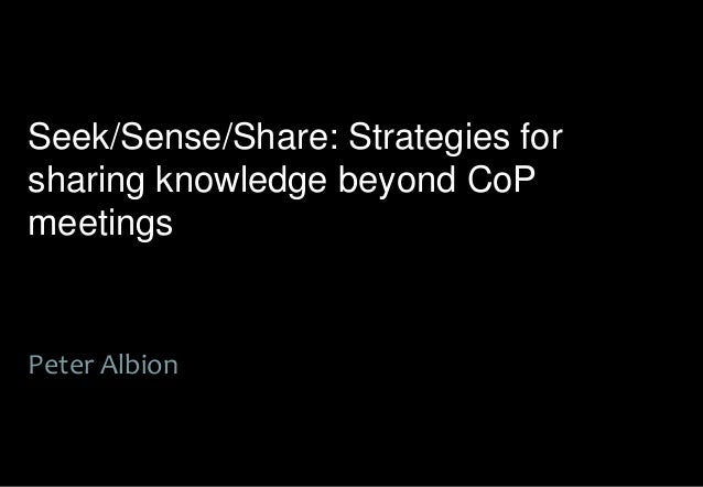 Seek/Sense/Share: Strategies forsharing knowledge beyond CoPmeetingsPeter Albion