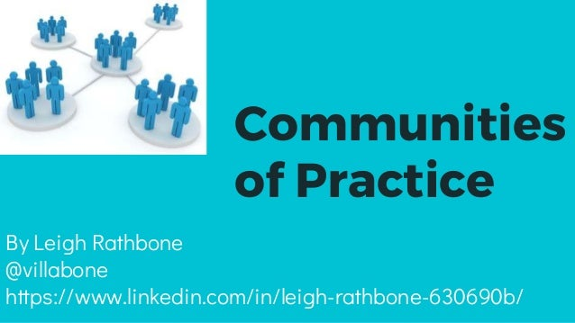 Communities of Practice By Leigh Rathbone @villabone https://www.linkedin.com/in/leigh-rathbone-630690b/