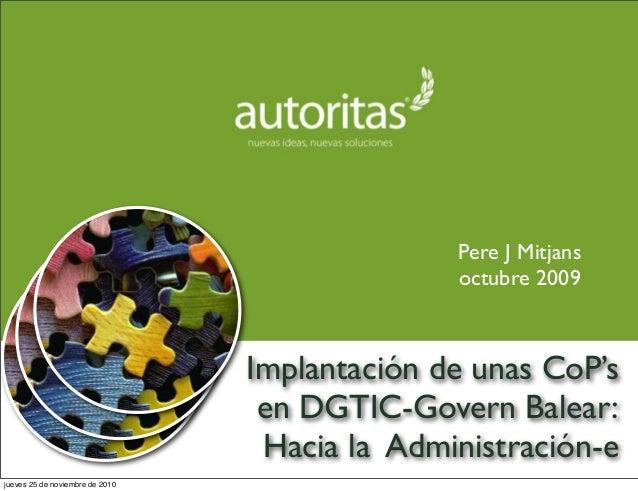 Implantación de unas CoP's en DGTIC-Govern Balear: Hacia la Administración-e Pere J Mitjans octubre 2009 jueves 25 de novi...