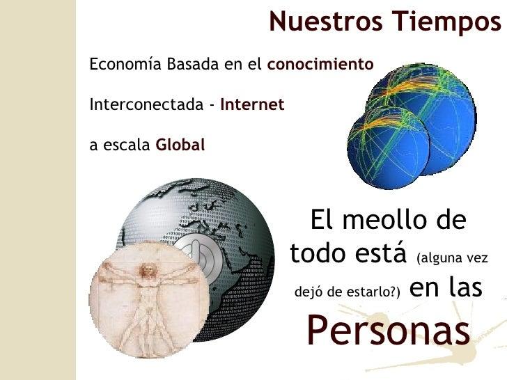 Nuestros Tiempos Econom ía Basada en el  conocimiento Interconectada -  Internet a escala  Global   El meollo de todo está...