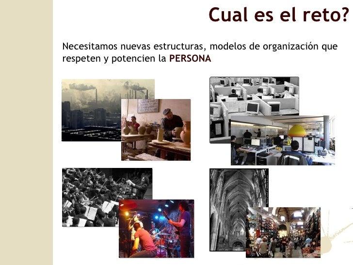 Cual es el reto? Necesitamos nuevas estructuras, modelos de organizaci ón que respeten y potencien la  PERSONA