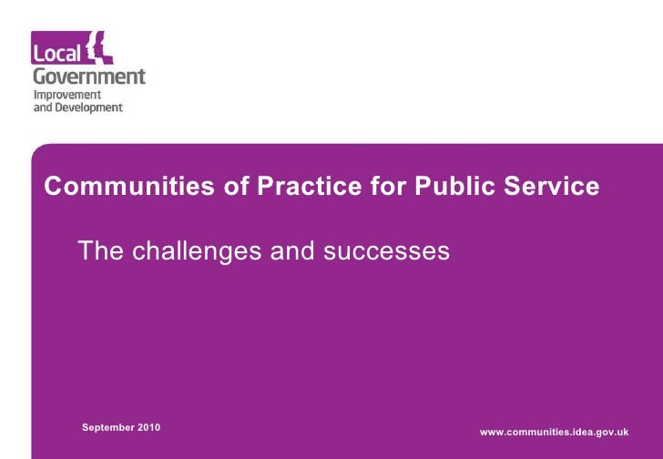 Communities of Practice for Public Service The challenges and successes September 2010 www.communities.idea.gov.uk