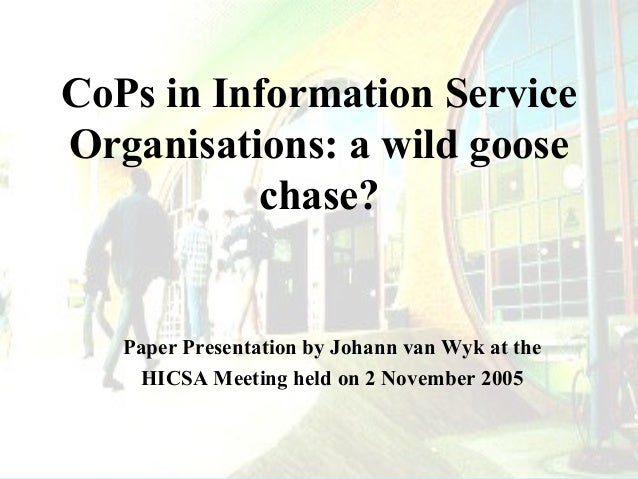 CoPs in Information Service Organisations: a wild goose chase?  Paper Presentation by Johann van Wyk at the HICSA Meeting ...