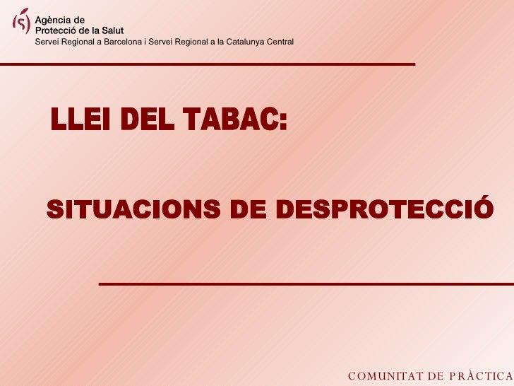 COMUNITAT DE PRÀCTICA LLEI DEL TABAC: SITUACIONS DE DESPROTECCIÓ Servei Regional a Barcelona i Servei Regional a la Catalu...