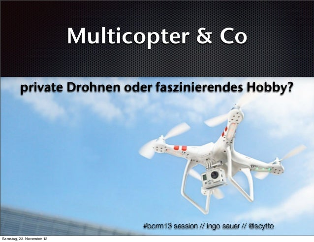 Multicopter & Co private Drohnen oder faszinierendes Hobby?  #bcrm13 session // ingo sauer // @scytto Samstag, 23. Novembe...