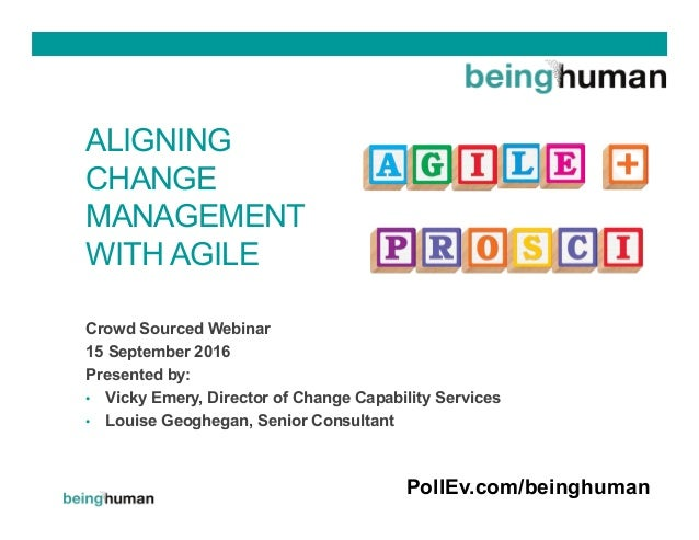 ALIGNING CHANGE MANAGEMENT WITH AGILE Crowd Sourced Webinar 15 September 2016 Presented by: •  Vicky Emery, Director of Ch...