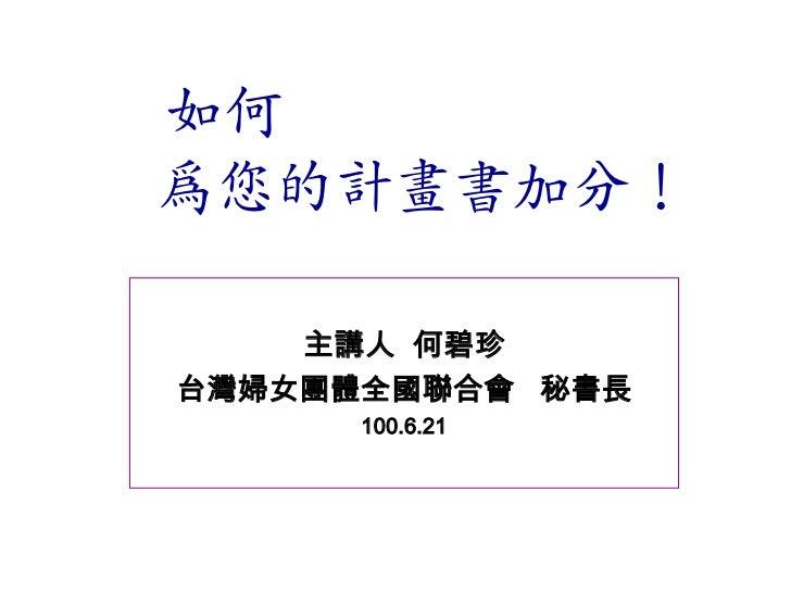 如何為您的計畫書加分!    主講人 何碧珍台灣婦女團體全國聯合會 秘書長      100.6.21