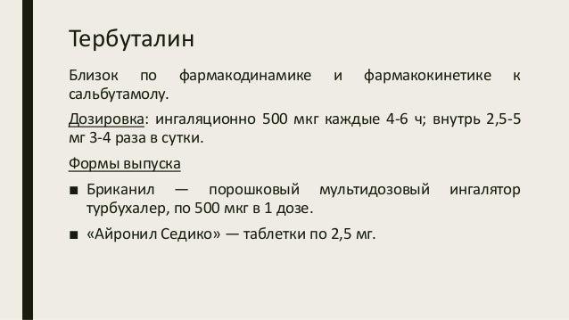 Тербуталин Близок по фармакодинамике и фармакокинетике к сальбутамолу. Дозировка: ингаляционно 500 мкг каждые 4-6 ч; внутр...