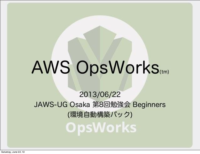 AWS OpsWorks(tm)2013/06/22JAWS-UG Osaka 第8回勉強会 Beginners(環境自動構築パック)Saturday, June 22, 13