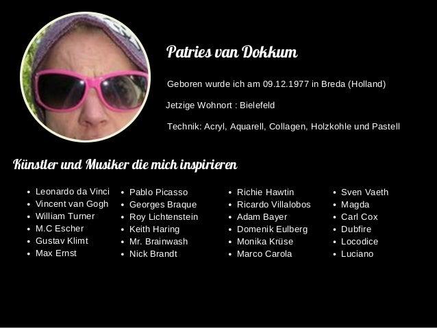 Patries van Dokkum Geboren wurde ich am 09.12.1977 in Breda (Holland) Jetzige Wohnort : Bielefeld Technik: Acryl, Aquarell...