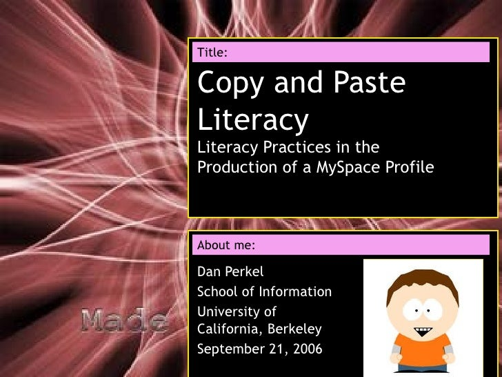 Copy and Paste Literacy Literacy Practices in the Production of a MySpace Profile Dan Perkel School of Information Univers...