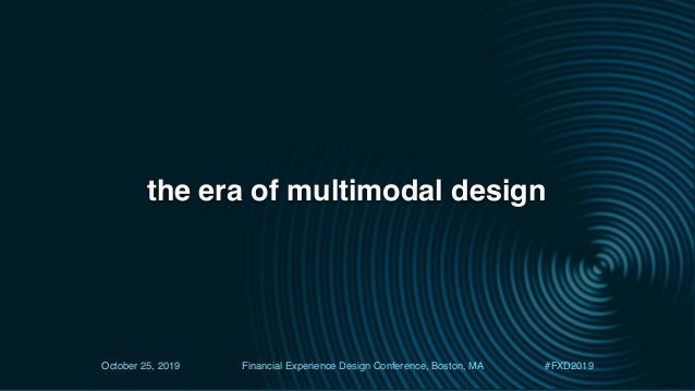 the era of multimodal design October 25, 2019 Financial Experience Design Conference, Boston, MA #FXD2019