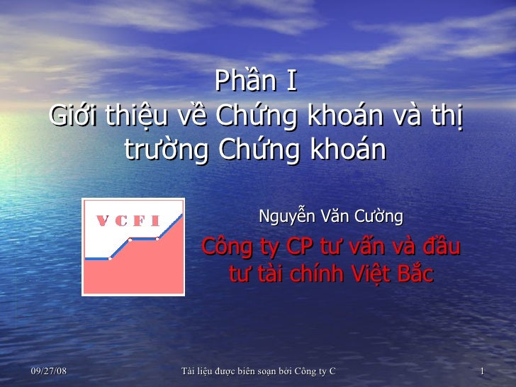 Phần I Giới thiệu về Chứng khoán và thị trường Chứng khoán Nguyễn Văn Cường Công ty CP tư vấn và đầu tư tài chính Việt Bắc