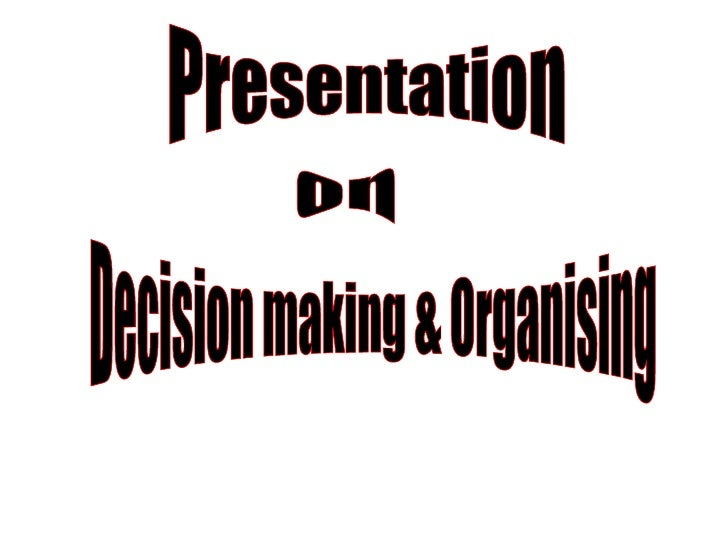 Presentation  on Decision making & Organising