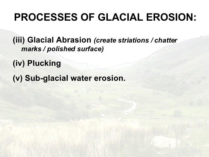 <ul><li>PROCESSES OF GLACIAL EROSION: </li></ul><ul><li>Glacial Abrasion  (create striations / chatter marks / polished su...