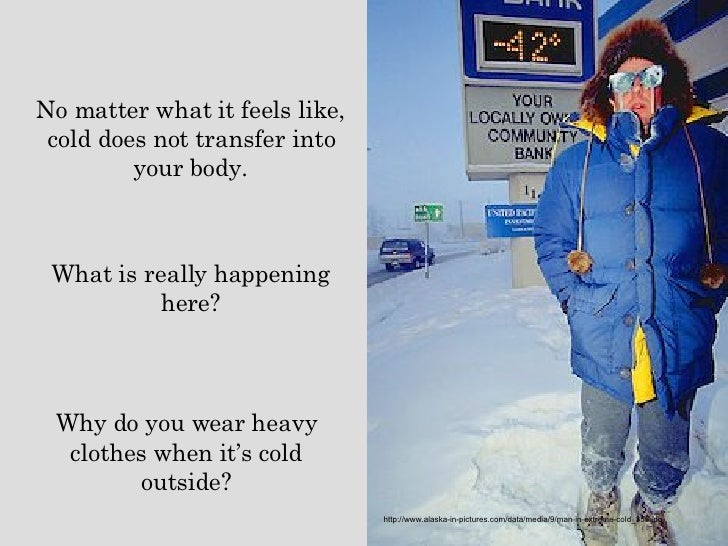 No matter what it feels like, cold does not transfer into your body. What is really happening here? Why do you wear heavy ...
