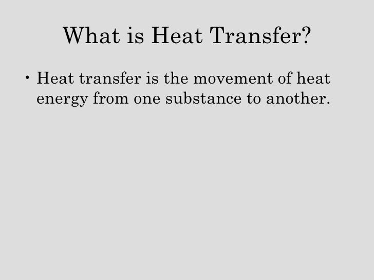 What is Heat Transfer? <ul><li>Heat transfer is the movement of heat energy from one substance to another. </li></ul>