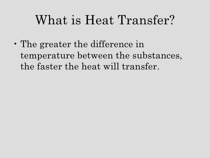 <ul><li>The greater the difference in temperature between the substances, the faster the heat will transfer. </li></ul>Wha...