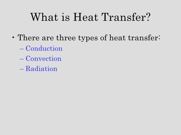 <ul><li>There are three types of heat transfer: </li></ul><ul><ul><li>Conduction </li></ul></ul><ul><ul><li>Convection </l...