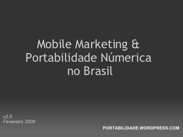 <ul><li>Mobile Marketing &  Portabilidade Númerica  no Brasil </li></ul><ul><li>v2.0 Fevereiro 2008 </li></ul>PORTABILIDAD...