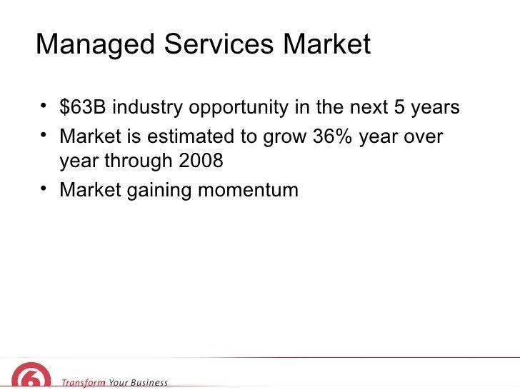 Managed Services Market <ul><li>$63B industry opportunity in the next 5 years </li></ul><ul><li>Market is estimated to gro...