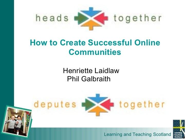 How to Create Successful Online Communities Henriette Laidlaw Phil Galbraith