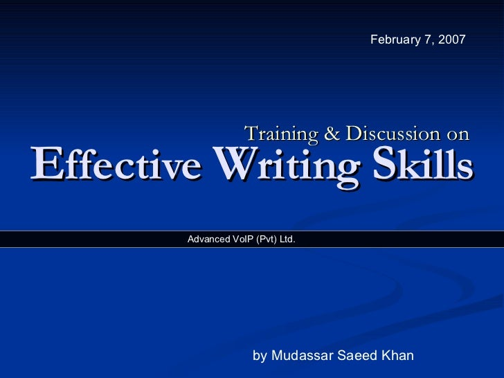 E ffective  W riting  S kills Training & Discussion on by Mudassar Saeed Khan February 7, 2007  Advanced VoIP (Pvt) Ltd.