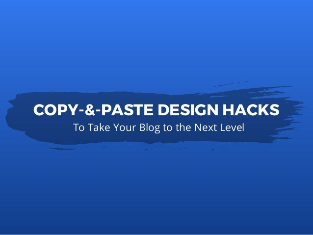 To Take Your Blog to the Next Level COPY-&-PASTE DESIGN HACKS