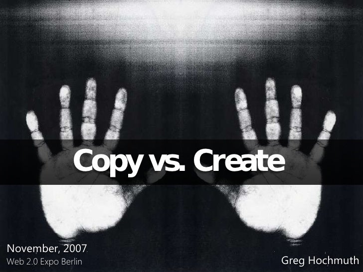 Copy vs. Create  November, 2007                               Greg Hochmuth Web 2.0 Expo Berlin