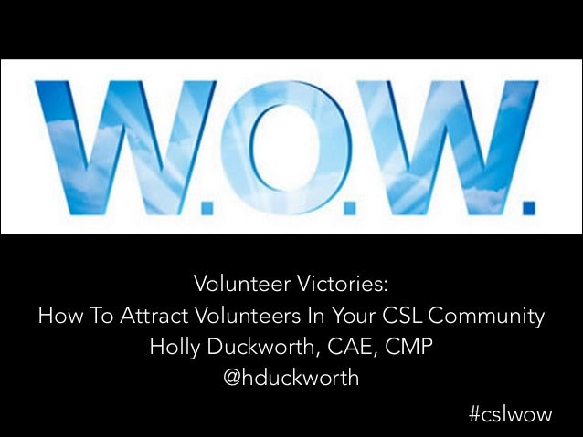 Volunteer Victories: How To Attract Volunteers In Your CSL Community Holly Duckworth, CAE, CMP @hduckworth #cslwow