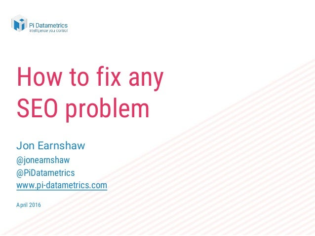 How to fix any SEO problem Jon Earnshaw @jonearnshaw @PiDatametrics www.pi-datametrics.com April 2016