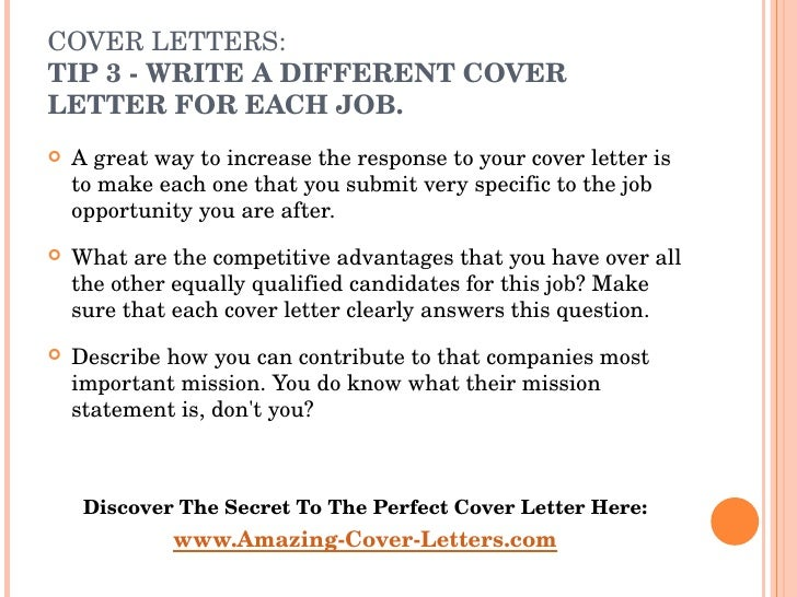COVER LETTERS:  TIP  3 - WRITE A DIFFERENT COVER LETTER FOR EACH JOB.  <ul><li>A great way to increase the response to yo...