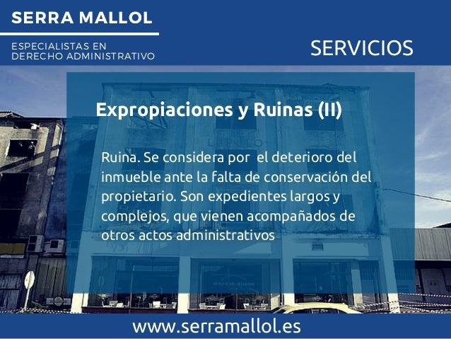 SERRA MALLOL ESPECIALISTAS EN DERECHO ADMINISTRATIVO SERVICIOS Expropiaciones y Ruinas (II) www.serramallol.es Ruina. Se c...