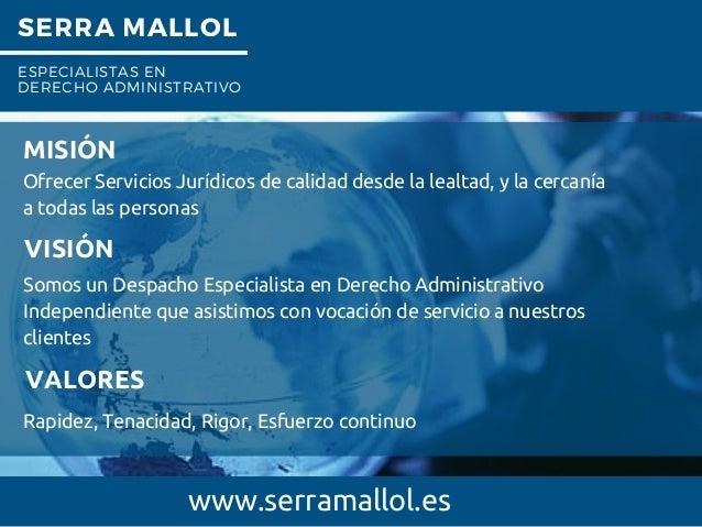 SERRA MALLOL ESPECIALISTAS EN DERECHO ADMINISTRATIVO . www.serramallol.es MISIÓN Ofrecer Servicios Jurídicos de calidad de...