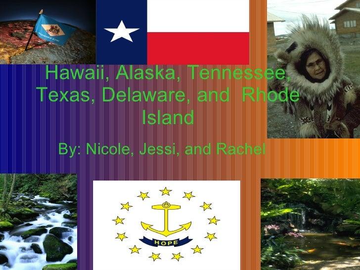 By: Nicole, Jessi, and Rachel Hawaii, Alaska, Tennessee, Texas, Delaware, and  Rhode Island