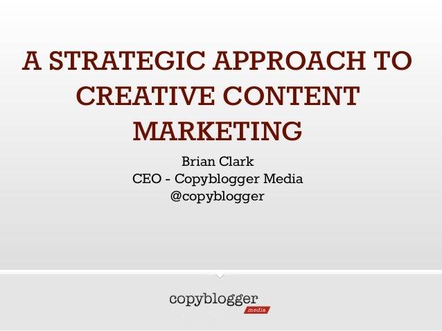 A STRATEGIC APPROACH TO CREATIVE CONTENT MARKETING Brian Clark CEO - Copyblogger Media @copyblogger