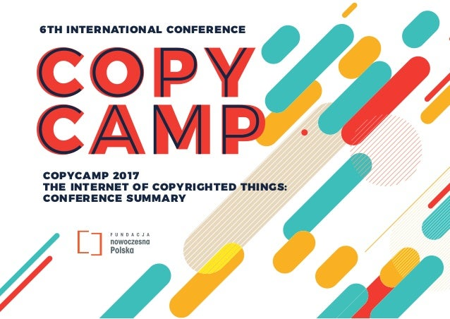 COPYCAMP 2017 THE INTERNET OF COPYRIGHTED THINGS: CONFERENCE SUMMARY 6TH INTERNATIONAL CONFERENCE