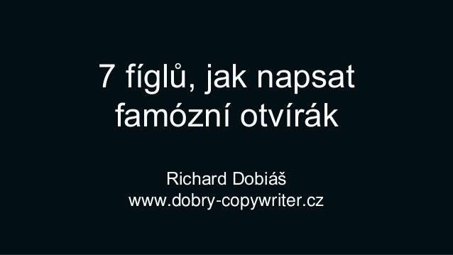 7 fíglů, jak napsat famózní otvírák Richard Dobiáš www.dobry-copywriter.cz
