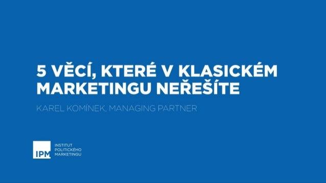 Copycamp2018: Karel Komínek - Politický marketing: 7 věcí, které v klasickém marketingu neřešíte