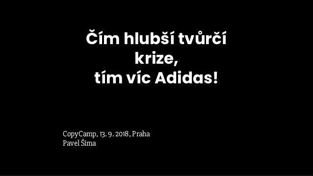Čím hlubší tvůrčí krize, tím víc Adidas! CopyCamp, 13. 9. 2018, Praha Pavel Šíma