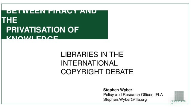 WWW.IFLA.OR G BETWEEN PIRACY AND THE PRIVATISATION OF KNOWLEDGE LIBRARIES IN THE INTERNATIONAL COPYRIGHT DEBATE Stephen Wy...