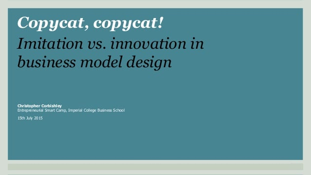 Copycat, copycat! Christopher Corbishley Entrepreneurial Smart Camp, Imperial College Business School 15th July 2015 Imita...